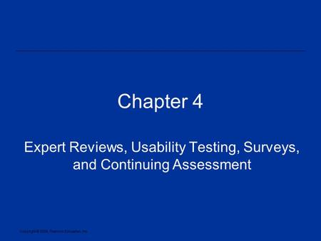 Copyright © 2005, Pearson Education, Inc. Chapter 4 Expert Reviews, Usability Testing, Surveys, and Continuing Assessment.