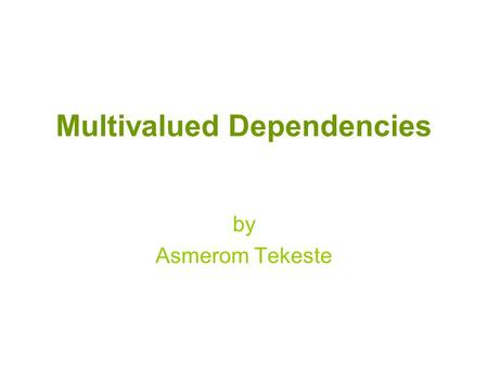 Multivalued Dependencies by Asmerom Tekeste. Normal Forms 1NF 2NF 3NF BCNF 4NF 5NF Functional dependencies Multivalued dependencies Join dependencies.