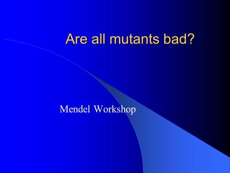 Are all mutants bad? Mendel Workshop. Mutant An individual that has a heritable change in its DNA resulting in a novel phenotype, ie. a new allele.