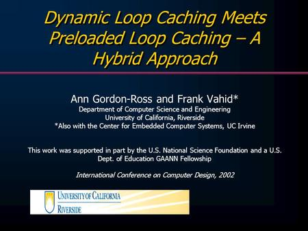 Dynamic Loop Caching Meets Preloaded Loop Caching – A Hybrid Approach Ann Gordon-Ross and Frank Vahid* Department of Computer Science and Engineering University.