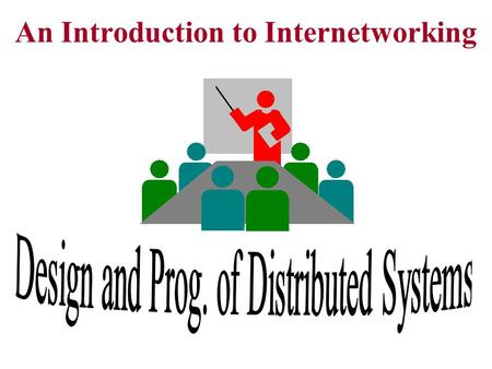 An Introduction to Internetworking. Why distributed systems - Share resources (devices & CPU) - Communicate people (by transmitting data)