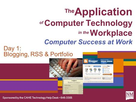 Sponsored by the CAHE Technology Help Desk 646-3305 The Application of Computer Technology in the Workplace Computer Success at Work Day 1: Blogging, RSS.