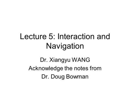 Lecture 5: Interaction and Navigation Dr. Xiangyu WANG Acknowledge the notes from Dr. Doug Bowman.