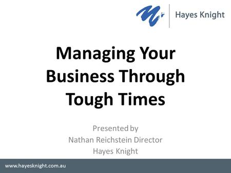 Managing Your Business Through Tough Times Presented by Nathan Reichstein Director Hayes Knight www.hayesknight.com.au.