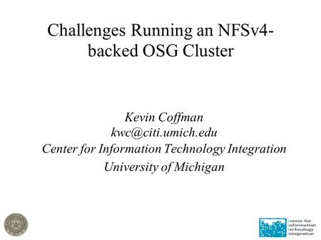 Challenges Running an NFSv4- backed OSG Cluster Kevin Coffman Center for Information Technology Integration University of Michigan.