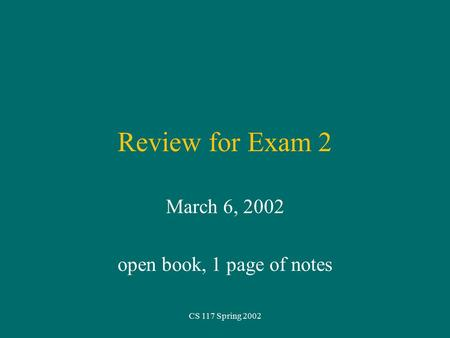 CS 117 Spring 2002 Review for Exam 2 March 6, 2002 open book, 1 page of notes.