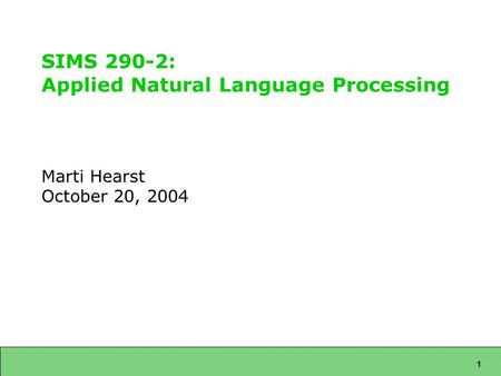 1 SIMS 290-2: Applied Natural Language Processing Marti Hearst October 20, 2004.