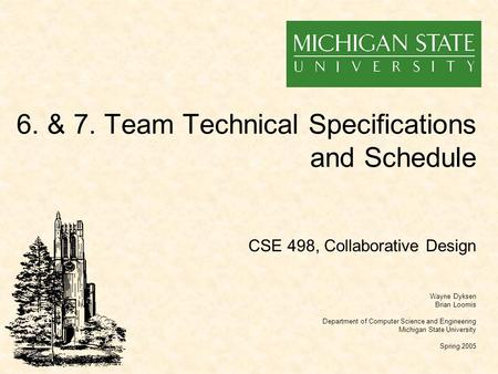 6. & 7. Team Technical Specifications and Schedule Wayne Dyksen Brian Loomis Department of Computer Science and Engineering Michigan State University Spring.