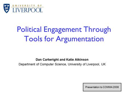 1 / 26 Political Engagement Through Tools for Argumentation Dan Cartwright and Katie Atkinson Department of Computer Science, University of Liverpool,