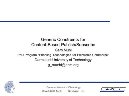"Darmstadt University of Technology CoopIS 2001, TrentoGero Mühl Generic Constraints for Content-Based Publish/Subscribe Gero Mühl PhD Program ""Enabling."