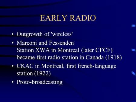 EARLY RADIO Outgrowth of 'wireless' Marconi and Fessenden Station XWA in Montreal (later CFCF) became first radio station in Canada (1918) CKAC in Montreal,