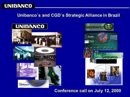 Unibanco´s and CGD´s Strategic Alliance in Brazil Conference call on July 12, 2000.