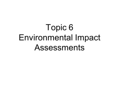 Topic 6 Environmental Impact Assessments. EIA – Introduction The start Effectiveness?