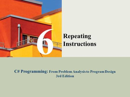 C# Programming: From Problem Analysis to Program Design1 Repeating Instructions C# Programming: From Problem Analysis to Program Design 3rd Edition 6.