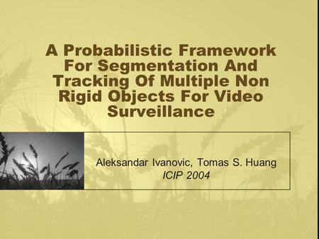 A Probabilistic Framework For Segmentation And Tracking Of Multiple Non Rigid Objects For Video Surveillance Aleksandar Ivanovic, Tomas S. Huang ICIP 2004.