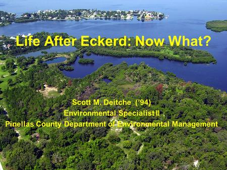Life After Eckerd: Now What? Scott M. Deitche ('94) Environmental Specialist II Pinellas County Department of Environmental Management.