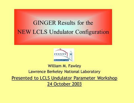 GINGER Results for the NEW LCLS Undulator Configuration William M. Fawley Lawrence Berkeley National Laboratory Presented to LCLS Undulator Parameter Workshop.