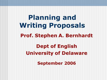 Planning and Writing Proposals Prof. Stephen A. Bernhardt Dept of English University of Delaware September 2006.
