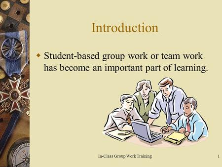In-Class Group Work Training1 Introduction  Student-based group work or team work has become an important part of learning.