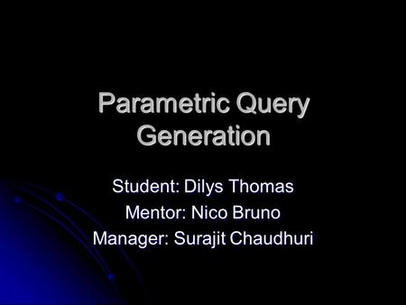 Parametric Query Generation Student: Dilys Thomas Mentor: Nico Bruno Manager: Surajit Chaudhuri.