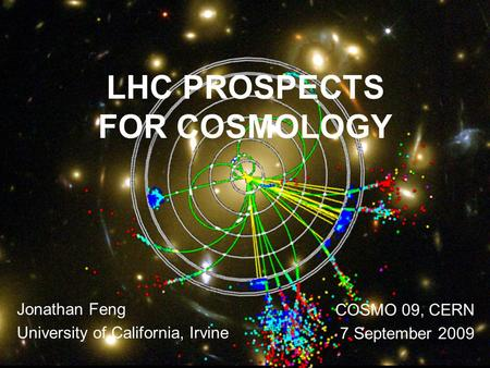 Feng 1 LHC PROSPECTS FOR COSMOLOGY Jonathan Feng University of California, Irvine COSMO 09, CERN 7 September 2009.