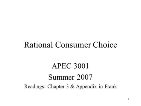 1 Rational Consumer Choice APEC 3001 Summer 2007 Readings: Chapter 3 & Appendix in Frank.