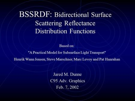 BSSRDF: Bidirectional Surface Scattering Reflectance Distribution Functions Jared M. Dunne C95 Adv. Graphics Feb. 7, 2002 Based on: A Practical Model.