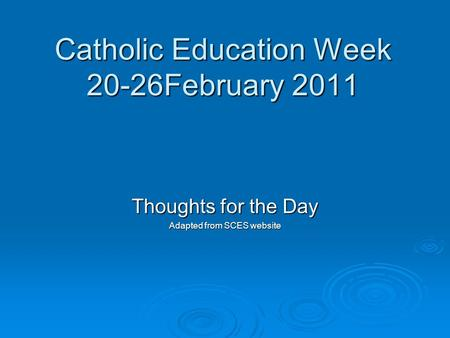 Catholic Education Week 20-26February 2011 Thoughts for the Day Adapted from SCES website.