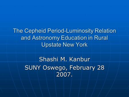 The Cepheid Period-Luminosity Relation and Astronomy Education in Rural Upstate New York Shashi M. Kanbur SUNY Oswego, February 28 2007.
