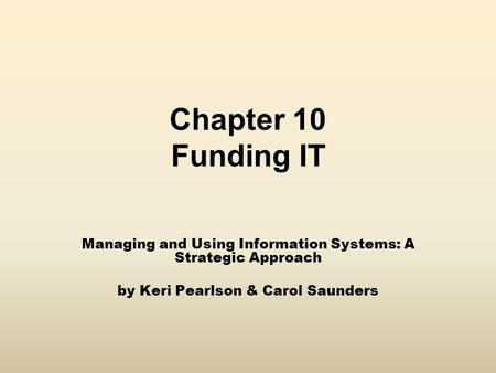 Chapter 10 Funding IT Managing and Using Information Systems: A Strategic Approach by Keri Pearlson & Carol Saunders.