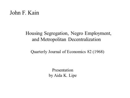 John F. Kain Housing Segregation, Negro Employment, and Metropolitan Decentralization Quarterly Journal of Economics 82 (1968) Presentation by Aida K.
