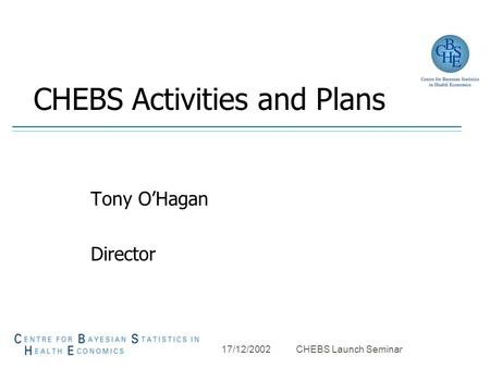 17/12/2002 CHEBS Launch Seminar CHEBS Activities and Plans Tony O'Hagan Director.