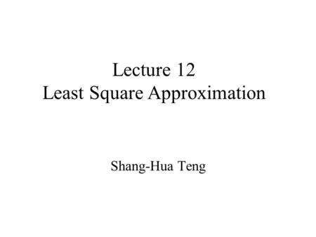 Lecture 12 Least Square Approximation Shang-Hua Teng.