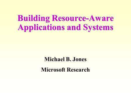 Building Resource-Aware Applications and Systems Michael B. Jones Microsoft Research.