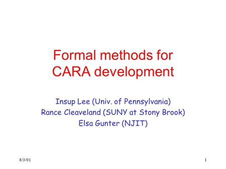 8/3/011 Formal methods for CARA development Insup Lee (Univ. of Pennsylvania) Rance Cleaveland (SUNY at Stony Brook) Elsa Gunter (NJIT)