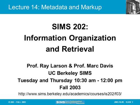 2003.10.09 - SLIDE 1IS 202 – FALL 2003 Prof. Ray Larson & Prof. Marc Davis UC Berkeley SIMS Tuesday and Thursday 10:30 am - 12:00 pm Fall 2003