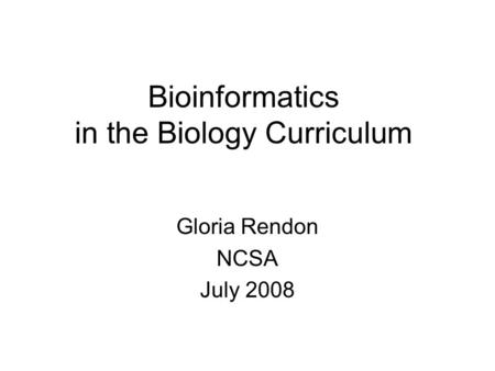 Bioinformatics in the Biology Curriculum Gloria Rendon NCSA July 2008.