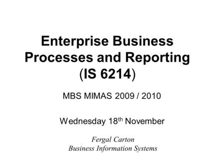 Enterprise Business Processes and Reporting (IS 6214) MBS MIMAS 2009 / 2010 Wednesday 18 th November Fergal Carton Business Information Systems.