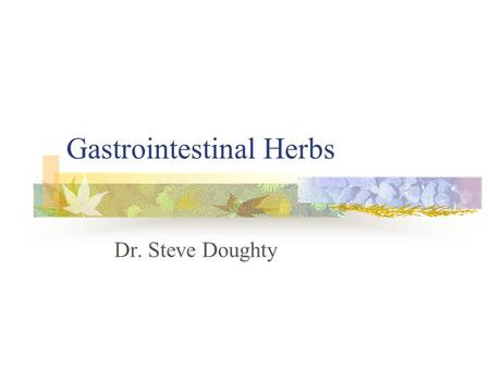"Gastrointestinal Herbs Dr. Steve Doughty. Today's Schedule History of Herbalism Principles: ""Chinese Taste Test"" Drug Warnings: GI Myths and Cortico-"