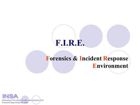 Information Networking Security and Assurance Lab National Chung Cheng University F.I.R.E. Forensics & Incident Response Environment.