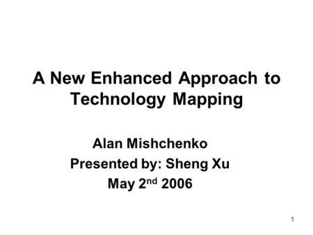 1 A New Enhanced Approach to Technology Mapping Alan Mishchenko Presented by: Sheng Xu May 2 nd 2006.