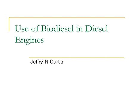 Use of Biodiesel in Diesel Engines Jeffry N Curtis.