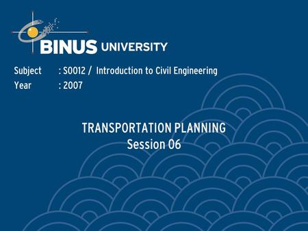 TRANSPORTATION PLANNING Session 06 Subject: S0012 / Introduction to Civil Engineering Year: 2007.