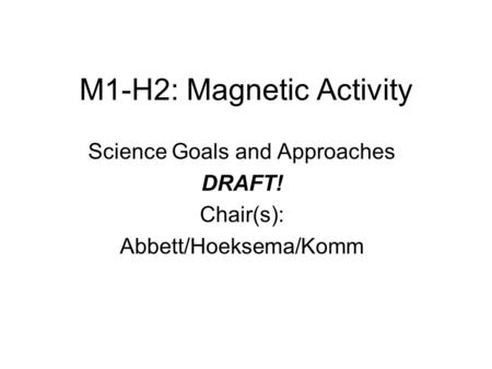 M1-H2: Magnetic Activity Science Goals and Approaches DRAFT! Chair(s): Abbett/Hoeksema/Komm.