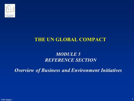 1 UNGC Module 5 THE UN GLOBAL COMPACT MODULE 5 REFERENCE SECTION Overview of Business and Environment Initiatives.