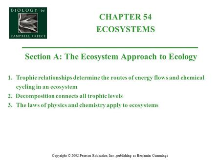 CHAPTER 54 ECOSYSTEMS Copyright © 2002 Pearson Education, Inc., publishing as Benjamin Cummings Section A: The Ecosystem Approach to Ecology 1.Trophic.