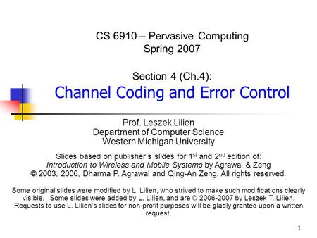 1 CS 6910 – Pervasive Computing Spring 2007 Section 4 (Ch.4): Channel Coding and Error Control Prof. Leszek Lilien Department of Computer Science Western.