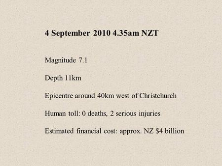 4 September 2010 4.35am NZT Magnitude 7.1 Depth 11km Epicentre around 40km west of Christchurch Human toll: 0 deaths, 2 serious injuries Estimated financial.