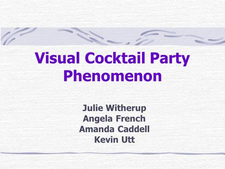Visual Cocktail Party Phenomenon Julie Witherup Angela French Amanda Caddell Kevin Utt.