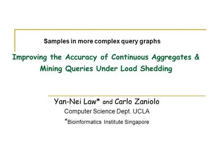 Improving the Accuracy of Continuous Aggregates & Mining Queries Under Load Shedding Yan-Nei Law* and Carlo Zaniolo Computer Science Dept. UCLA * Bioinformatics.